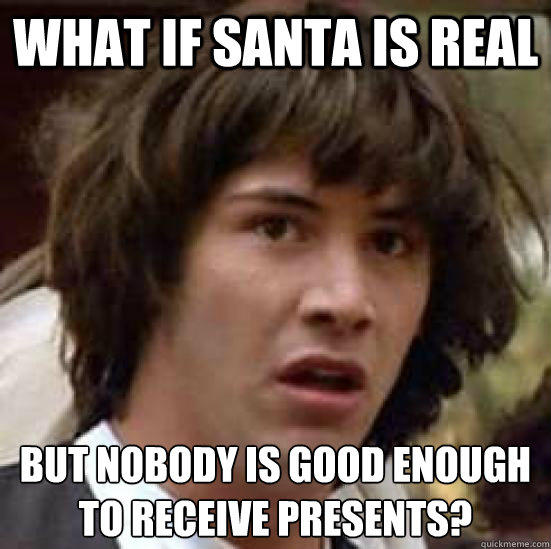 what if santa is real but nobody is good enough to receive presents? - what if santa is real but nobody is good enough to receive presents?  conspiracy keanu