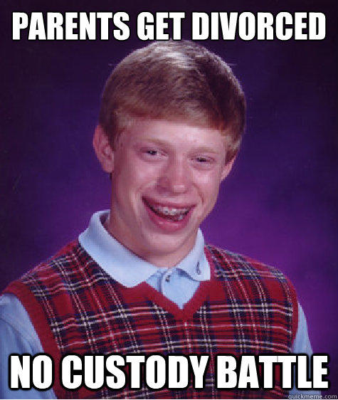 parents get divorced no custody battle - parents get divorced no custody battle  Bad Luck Brian