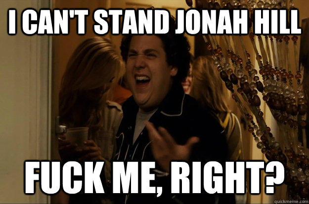 I can't stand Jonah Hill Fuck Me, Right? - I can't stand Jonah Hill Fuck Me, Right?  Fuck Me, Right