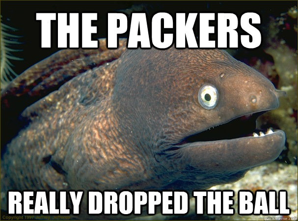 The Packers Really dropped the ball - The Packers Really dropped the ball  Bad Joke Eel