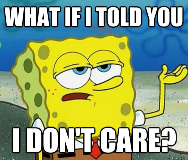 What if I told you I don't care? - What if I told you I don't care?  Tough Spongebob
