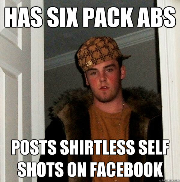 Has six pack abs posts shirtless self shots on facebook - Has six pack abs posts shirtless self shots on facebook  Scumbag Steve