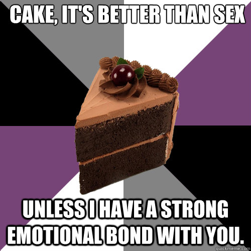 Cake, it's better than sex Unless I have a strong emotional bond with you.  Asexual Cake