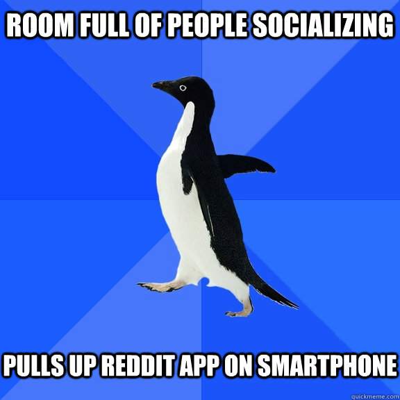 Room Full of People socializing   pulls up reddit app on smartphone - Room Full of People socializing   pulls up reddit app on smartphone  Socially Awkward Penguin