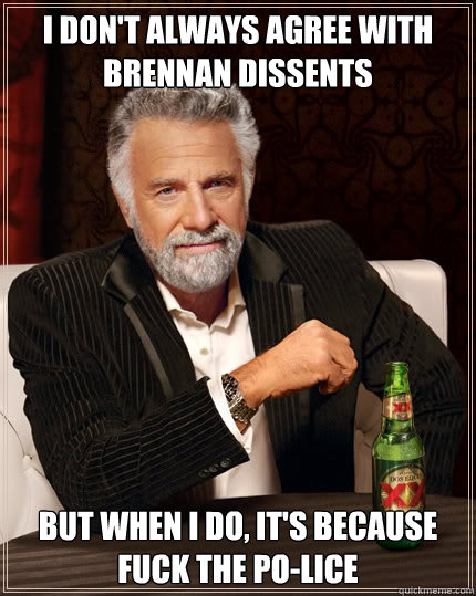 I don't always agree with brennan dissents but when I do, it's because fuck the po-lice - I don't always agree with brennan dissents but when I do, it's because fuck the po-lice  Dos Equis man