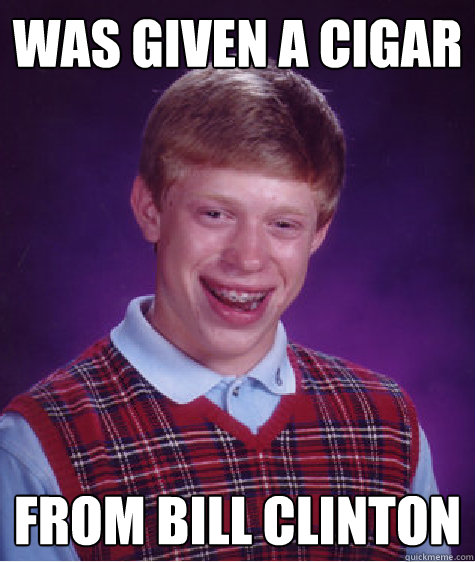 was given a cigar from bill clinton - was given a cigar from bill clinton  Bad Luck Brian