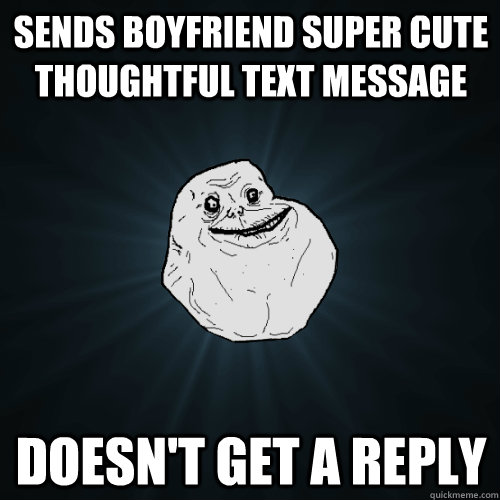 Sends boyfriend super cute thoughtful text message Doesn't get a reply - Sends boyfriend super cute thoughtful text message Doesn't get a reply  Forever Alone