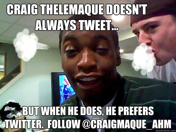 Craig Thelemaque doesn't always Tweet... But when he does, he prefers twitter.  Follow @craigmaque_ahm - Craig Thelemaque doesn't always Tweet... But when he does, he prefers twitter.  Follow @craigmaque_ahm  craigmeme