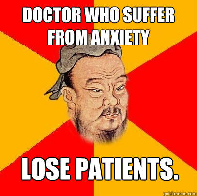 Doctor who suffer from anxiety lose patients. - Doctor who suffer from anxiety lose patients.  Confucius says