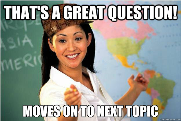 That's a great question! Moves on to next topic - That's a great question! Moves on to next topic  Scumbag Teacher