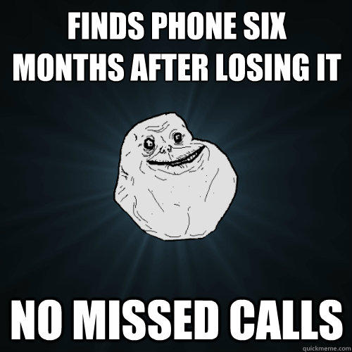 Finds phone six months after losing it no missed calls - Finds phone six months after losing it no missed calls  Forever Alone