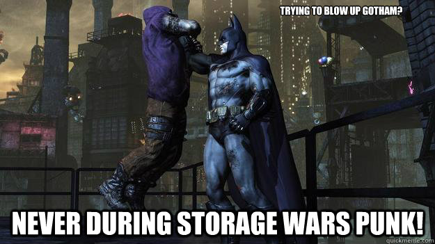 Trying to blow up Gotham? NEVER during Storage wars punk!