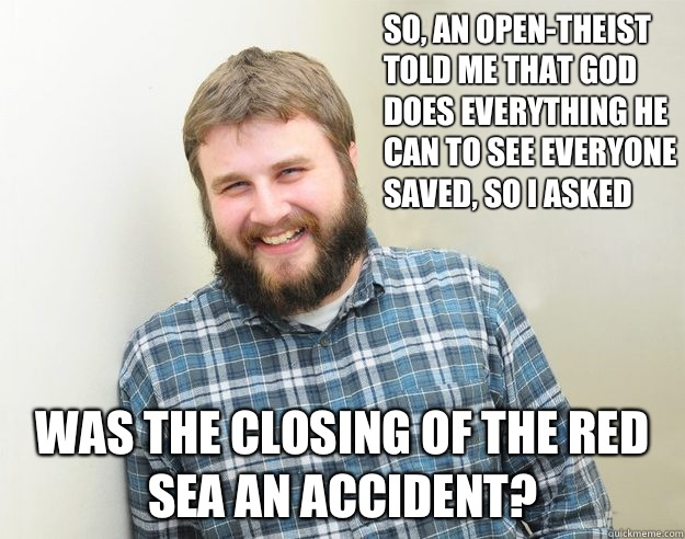 So, an Open-Theist told me that God does everything he can to see everyone saved, so I asked Was the closing of the Red Sea an accident?
