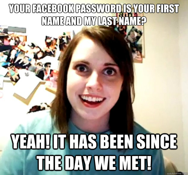 Your facebook password is your first name and my last name? Yeah! it has been since the day we met! - Your facebook password is your first name and my last name? Yeah! it has been since the day we met!  Overly Attached Girlfriend