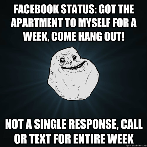 facebook status: got the apartment to myself for a week, come hang out! not a single response, call or text for entire week  Forever Alone