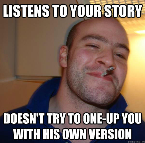 Listens to your story Doesn't try to one-up you with his own version - Listens to your story Doesn't try to one-up you with his own version  Good Guy Greg