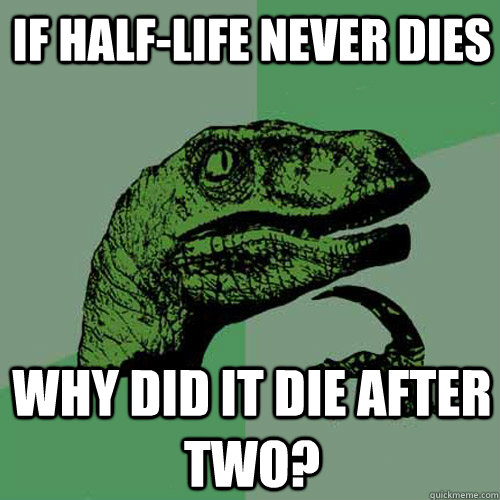 If Half-Life never dies Why did it die after two? - If Half-Life never dies Why did it die after two?  Philosoraptor