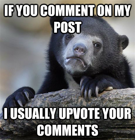 If you comment on my post I usually upvote your comments - If you comment on my post I usually upvote your comments  Confession Bear