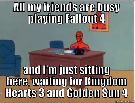 ALL MY FRIENDS ARE BUSY PLAYING FALLOUT 4 AND I'M JUST SITTING HERE, WAITING FOR KINGDOM HEARTS 3 AND GOLDEN SUN 4 Spiderman Desk