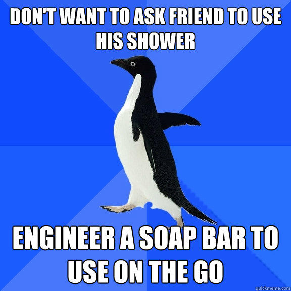 Don't want to ask friend to use his shower Engineer a soap bar to use on the go - Don't want to ask friend to use his shower Engineer a soap bar to use on the go  Socially Awkward Penguin