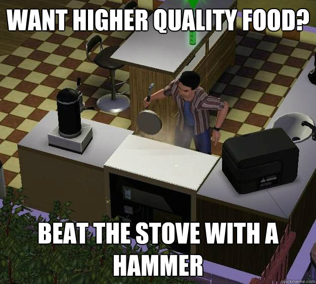 Want higher quality food? Beat the stove with a hammer - Want higher quality food? Beat the stove with a hammer  Misc