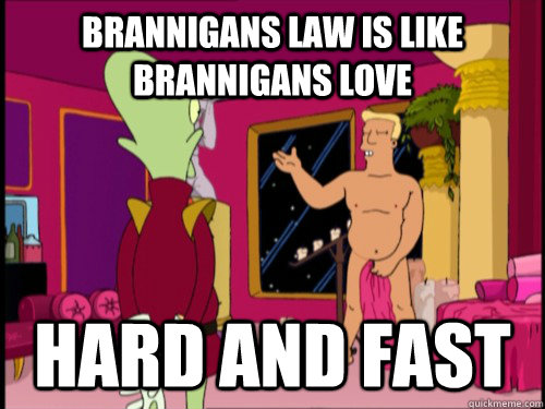 Brannigans law is like brannigans love HARD AND FAST - Brannigans law is like brannigans love HARD AND FAST  Zapp Brannigan