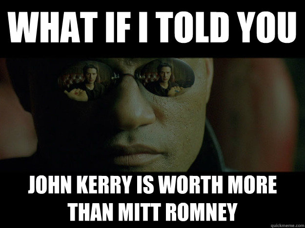 WHAT if i told you John kerry is worth more than mitt romney
