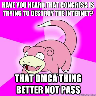 Have you heard that Congress is trying to destroy the internet? That dmca thing better not pass - Have you heard that Congress is trying to destroy the internet? That dmca thing better not pass  Slowpoke