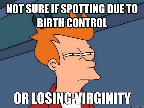 Not sure if spotting due to birth control Or losing virginity - Not sure if spotting due to birth control Or losing virginity  Futurama Fry