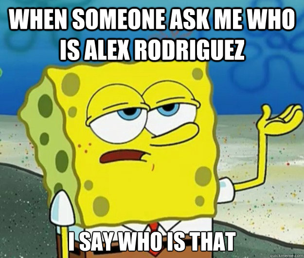 When someone ask me who is Alex Rodriguez  I say who is that  - When someone ask me who is Alex Rodriguez  I say who is that   Tough Spongebob
