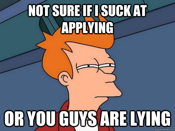 Not sure if I suck at applying Or you guys are lying - Not sure if I suck at applying Or you guys are lying  Futurama Fry