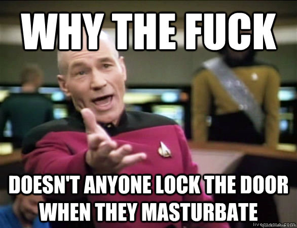 why the fuck doesn't anyone lock the door when they masturbate - why the fuck doesn't anyone lock the door when they masturbate  Annoyed Picard HD