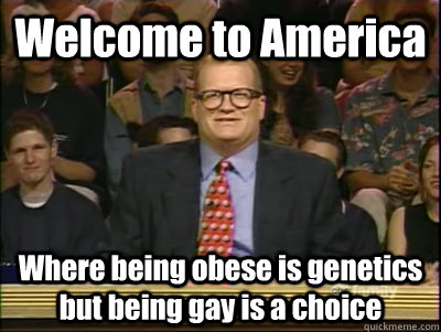 Welcome to America Where being obese is genetics but being gay is a choice