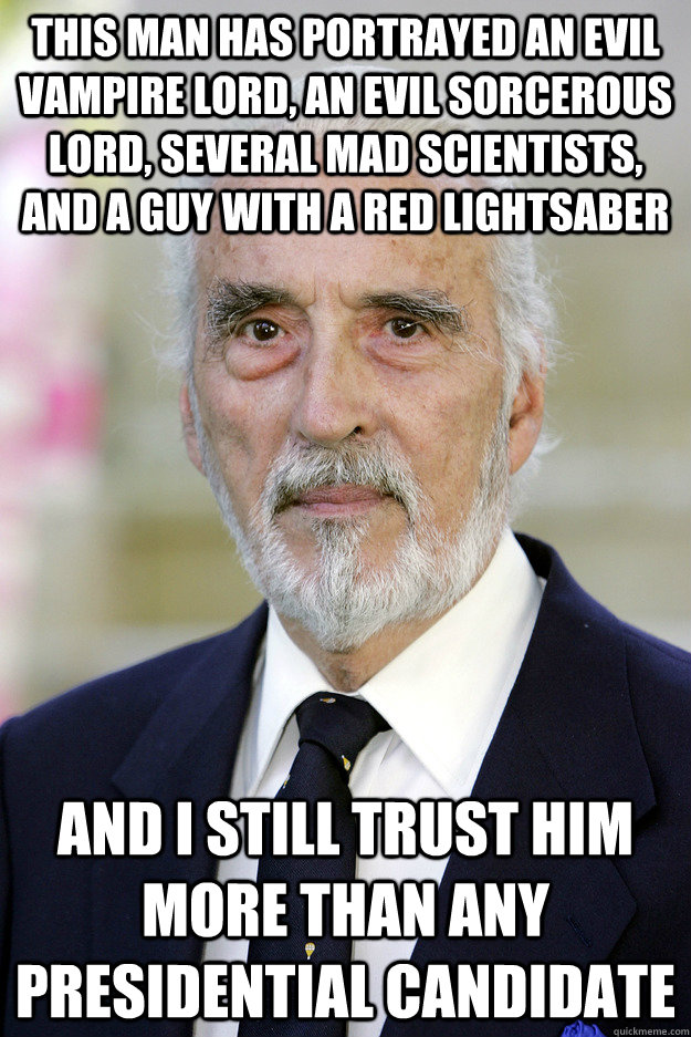 this man has portrayed an evil vampire lord, an evil sorcerous lord, several mad scientists, and a guy with a red lightsaber and i still trust him more than any presidential candidate - this man has portrayed an evil vampire lord, an evil sorcerous lord, several mad scientists, and a guy with a red lightsaber and i still trust him more than any presidential candidate  Good Guy Christopher Lee