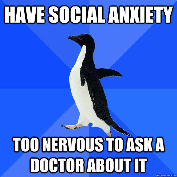 Have Social Anxiety Too nervous to ask a doctor about it - Have Social Anxiety Too nervous to ask a doctor about it  Socially Awkward Penguin