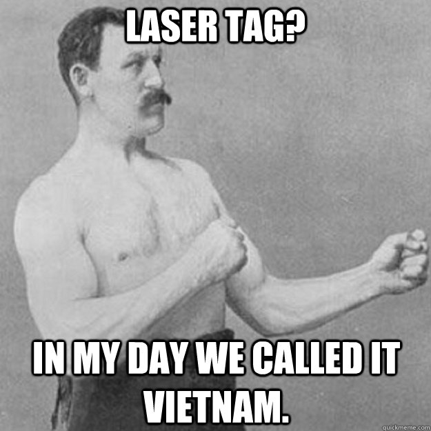 Laser Tag? In my day we called it Vietnam. - Laser Tag? In my day we called it Vietnam.  overly manly man