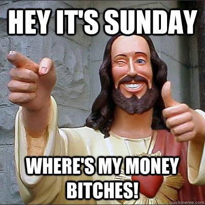 Hey it's sunday Where's my money Bitches!