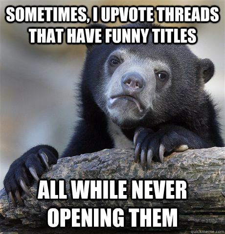 Sometimes, I upvote threads that have funny titles all while never opening them - Sometimes, I upvote threads that have funny titles all while never opening them  Confession Bear