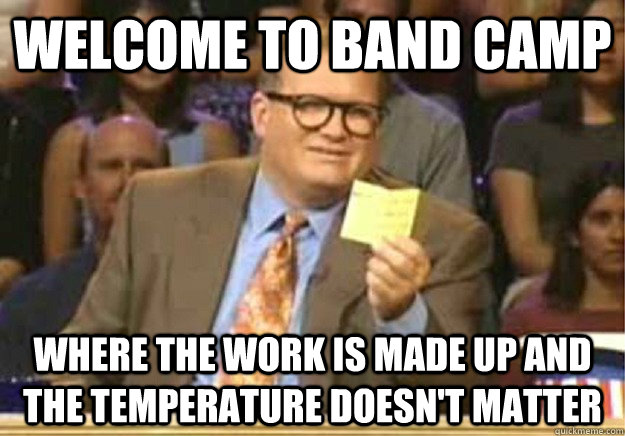 Welcome to band camp  where the work is made up and the temperature doesn't matter - Welcome to band camp  where the work is made up and the temperature doesn't matter  Welcome to