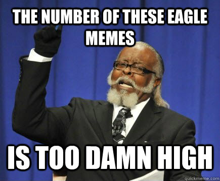 The number of these eagle memes  is too damn high - The number of these eagle memes  is too damn high  Too Damn High