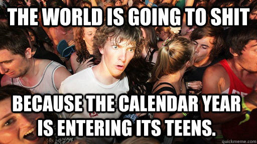 The world is going to shit because the calendar year is entering its teens. - The world is going to shit because the calendar year is entering its teens.  Sudden Clarity Clarence