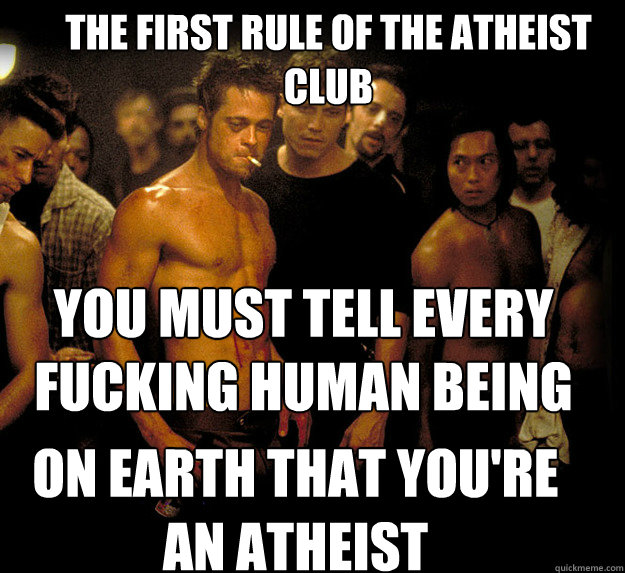 The first rule of the atheist club you Must tell every fucking human being  on earth that you're an atheist on earth that you're an atheist