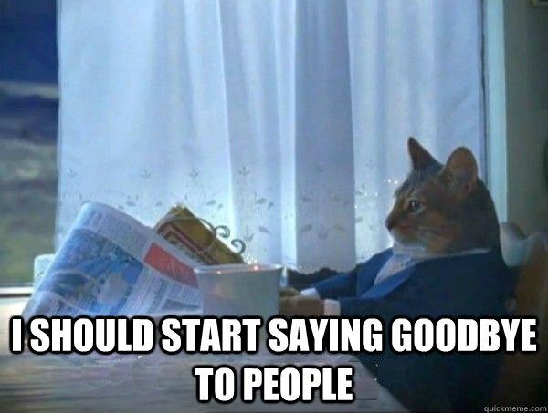 """I should start saying """"goodbye"""" to people."""