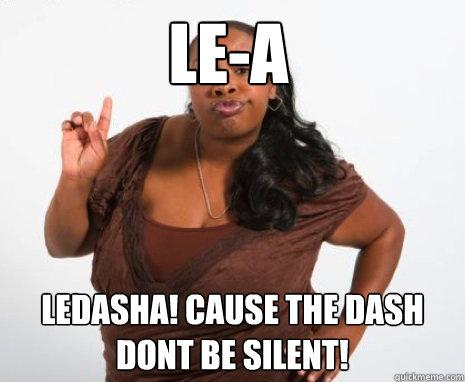 LE-A  lEDASHA! cause the dash dont be silent!