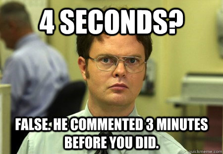 4 seconds? False. He commented 3 minutes before you did.