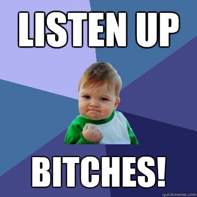 Listen UP bitches!  Success Kid