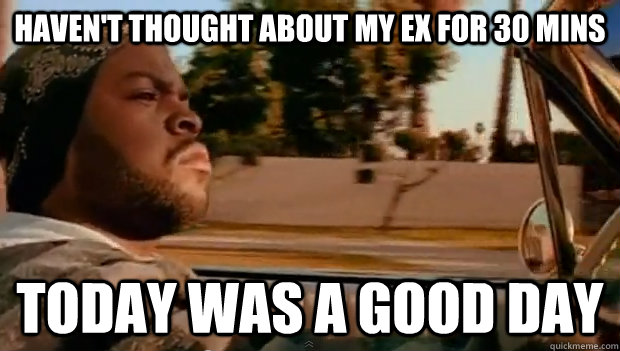 Haven't thought about my ex for 30 mins Today was a good day - Haven't thought about my ex for 30 mins Today was a good day  Misc