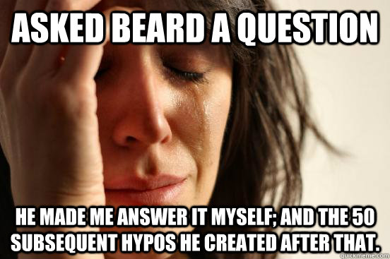 Asked Beard a Question He made me answer it myself; And the 50 subsequent hypos he created after that. - Asked Beard a Question He made me answer it myself; And the 50 subsequent hypos he created after that.  First World Problems