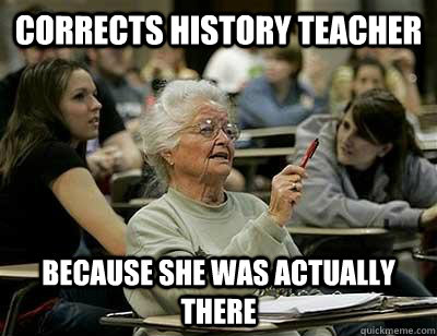 0b604cfa07f2fcaa5503c1129e7cc6a777b3bce6d2e7eb906a664dc362c36f10 corrects history teacher because she was actually there elderly,Funny History Teacher Memes