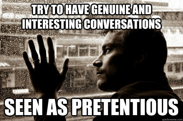 try to have genuine and interesting conversations seen as pretentious